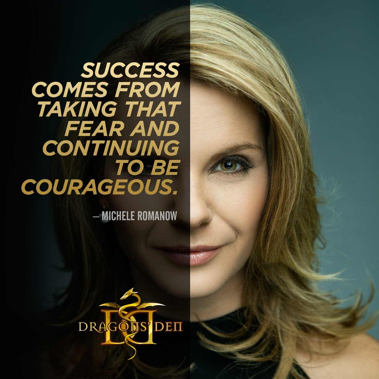 Success comes from taking that fear and continuing to be courageous. Said by Michele Romanow