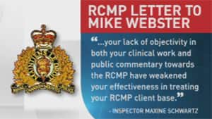 In a letter sent to Webster, the RCMP said its medical case managers lodged the complaint because: ...your lack of objectivity in both your clinical work and public commentary towards the RCMP have weakened your effectiveness in treating your RCMP client base.
