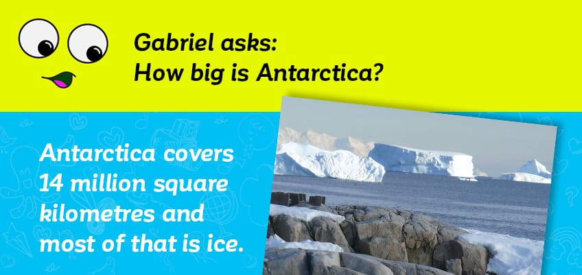 Gabriel asks how big Antarctica is - it is over 14 million square kilometres and mostly ice