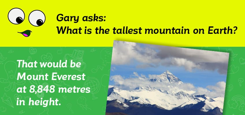 Gary asks what the tallest mountain in on earth - it is Mount Everest