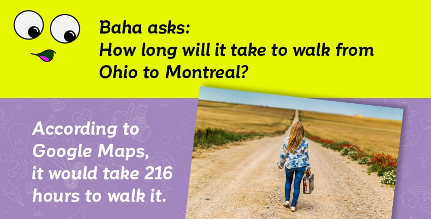 Baha asks how long it will take to walk from Ohio to Montreal - Google Maps says it would take 216 hours