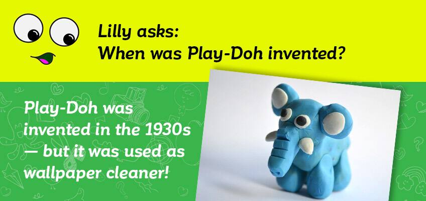 Lilly asks when was Play-Doh invented - it was invented in the 1930s to be used as a wallpaper cleaner