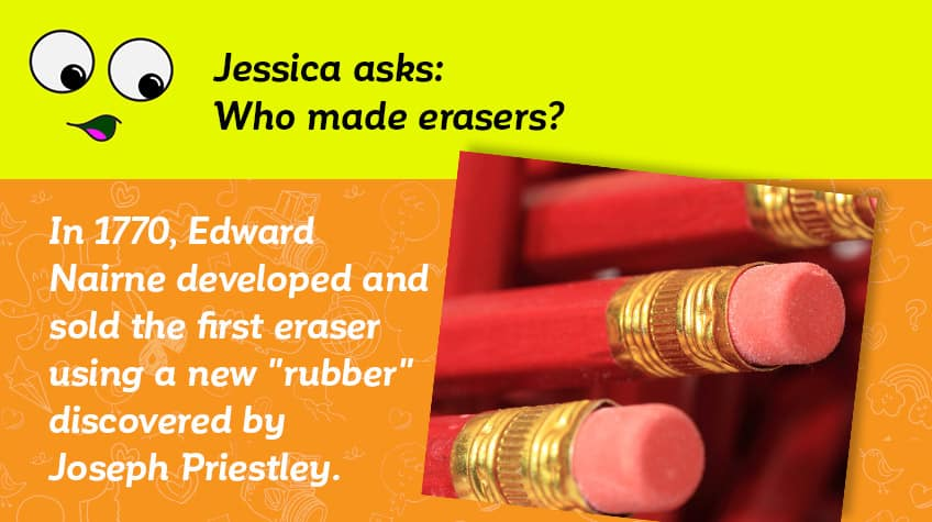 Jessica asks who made erasers - in 1770 Edward Nairne developed and sold the first rubber erasing using a new rubber substance discover by Joseph Priestley