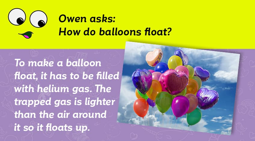 Owen asks how balloons float - it has to be filled with helium which is lighter than the air around it so it floats