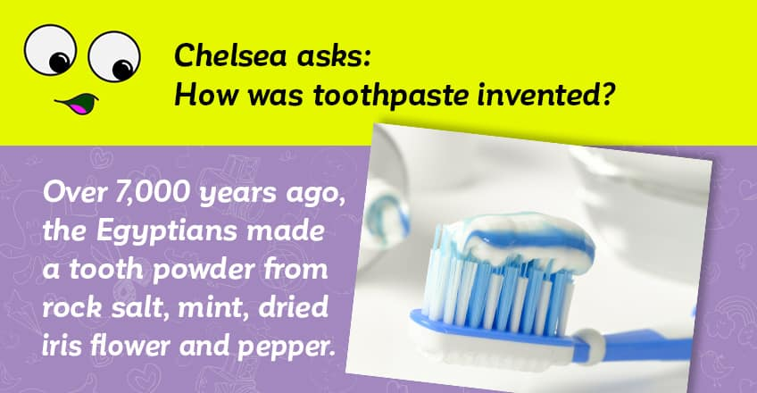 Chelsea asks how toothpaste was invented - over 7000 years ago the Egyptians made a tooth powder from rock salt and mint and pepper and dried iris flowers