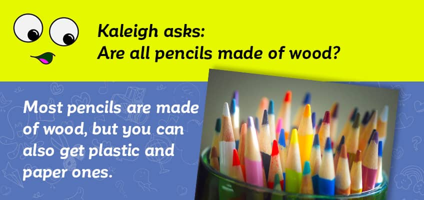 Kaleigh asks if all pencils are made of wood - most pencils are but you can also get plastic and paper ones