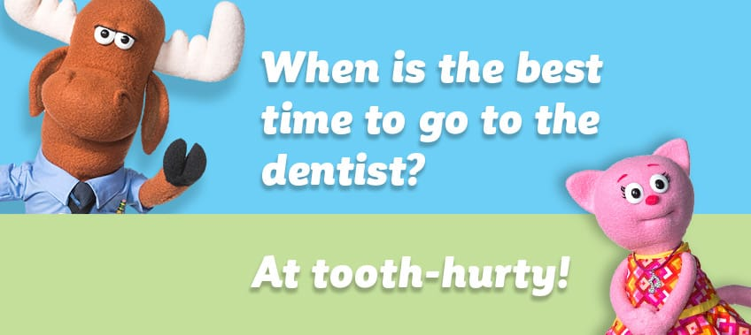 When is the best time to go to the dentist?  At tooth-hurty!