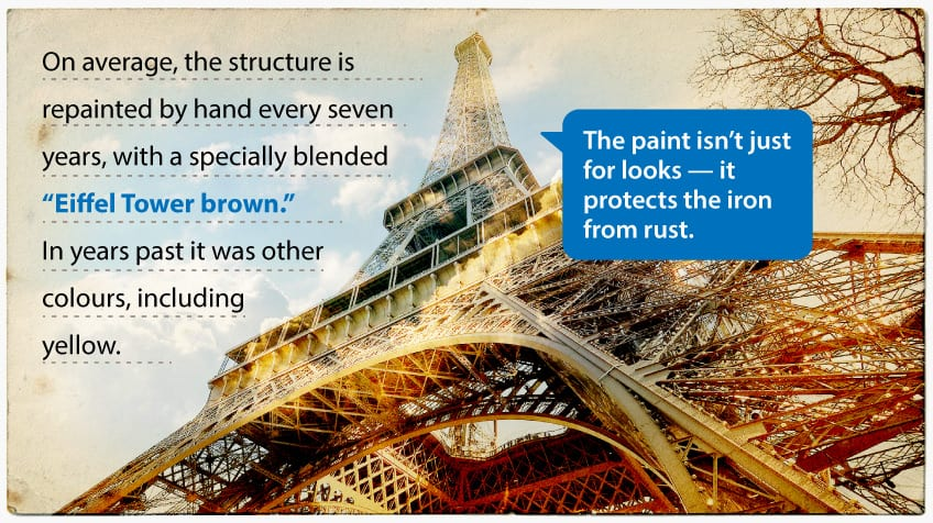 On average, the structure is repainted by hand every seven years, with a specially blended Eiffel Tower brown, though in years past it was other colours, including yellow. The paint isn't just for looks – it protects the iron from rust.