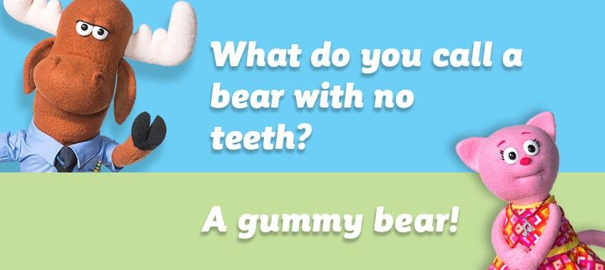 What do you call a bear with no teeth?  A gummy bear!