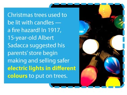 Christmas trees used to be lit with candles but in 191, 15 year old Albert Sadacca invented a string of coloured light bulbs for safely lighting up the holidays