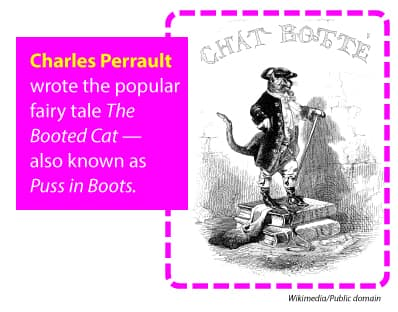 Charles Perrault wrote the popular fairy tale The Booted Cat - also known as Puss in Boots