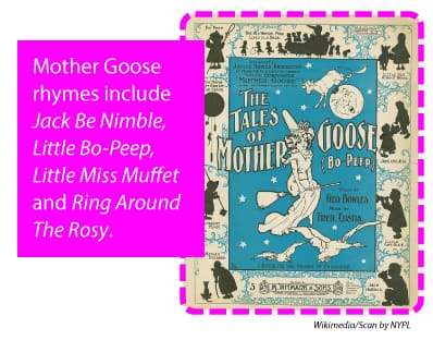 Mother Goose rhymes include Jack be Nimble, Little Bo-Peep, Little Miss Muffet and Ring Around the Rosy