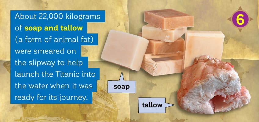 About 22,000 kilograms of soap and tallow - a form of beef and/or sheep fat - were smeared on the slipway to help launch the Titanic into the water when it was ready for its journey.