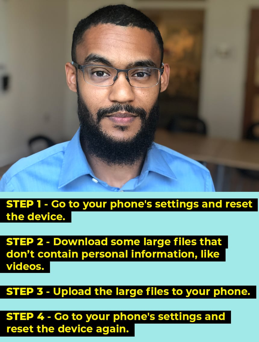 Step 1: Go to your phone's settings and reset the device. Step 2: Download some large files that don't contain personal information, like videos. Step 3: Upload the large files to your phone. Step 4: Go to your phone's settings and reset the device again. [Photo of Ahmed Bafagih]