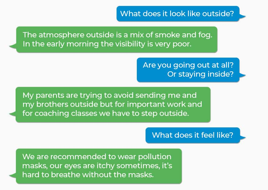 Q: What does it look like outside? A: The atmosphere outside is a mix of smoke and fog. In the early morning the visibility is very poor. Q: Are you going out at all? Or staying inside? A: My parents are trying to avoid sending me and my brothers outside but for important work and for coaching classes we have to step outside. Q: What does it feel like? A: We are recommended to wear pollution masks, our eyes are itchy sometimes, it's hard to breathe without the masks.