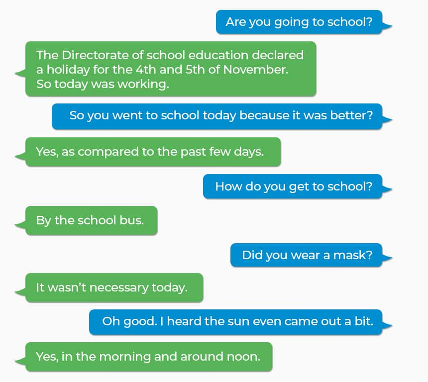Q: Are you going to school? A: The Directorate of school education declared a holiday for the 4th and 5th of November. So today was working. Q: So you went to school today because it was better? A: Yes, as compared to the past few days. Q: How do you get to school? A: By the school bus. Q: Did you wear a mask? A: It wasn't necessary today. Q: Oh good. I heard the sun even came out a bit. A: Yes, in the morning and around noon.