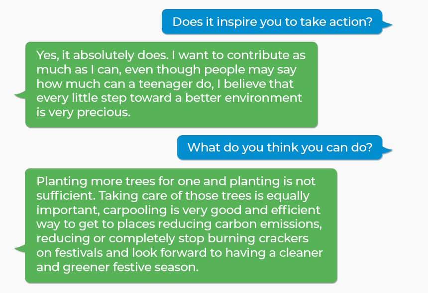 Q: Does it inspire you to take action? A: Yes, it absolutely does. I want to contribute as much as I can, even though people may say how much can a teenager do, I believe that every little step toward a better environment is very precious. Q: What do you think you can do? A: Planting more trees for one and planting is not sufficient. Taking care of those trees is equally important, carpooling is very good and efficient way to get to places reducing carbon emissions, reducing or completely stop burning crackers on festivals and look forward to having a cleaner and greener festive season.