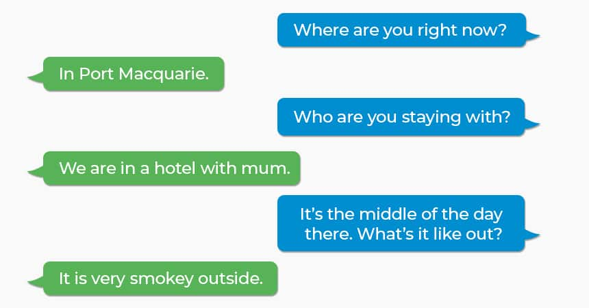 Q: Where are you right now? A: In Port Macquarie. Q: Who are you staying with? A: We are in a hotel with Mum. Q: It's the middle of the day there. What's it like out? A: It is very smoky outside.