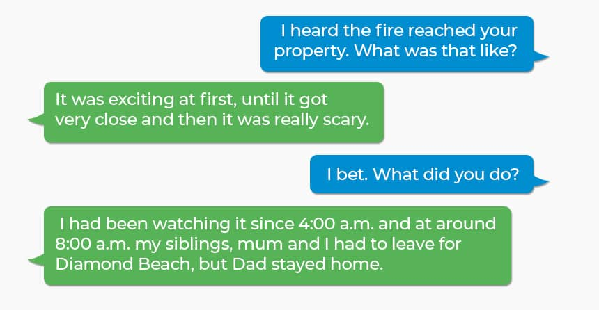 Q: I heard the fire reached your property. What was that like? A: It was exciting at first, until it got very close and then it was really scary. Q: I bet. What did you do? A: I had been watching it since 4:00 a.m. and at around 8:00 a.m. my siblings, mum and I had to leave for Diamond Beach, but Dad stayed home.