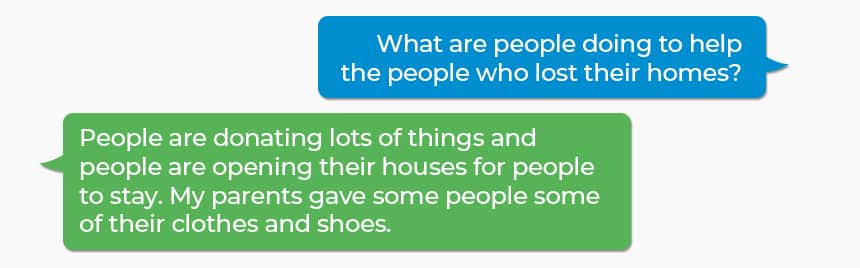 Q: What are people doing to help the people who lost their homes? A: People are donating lots of things and people are opening their houses for people to stay. My parents gave some people some of their clothes and shoes.