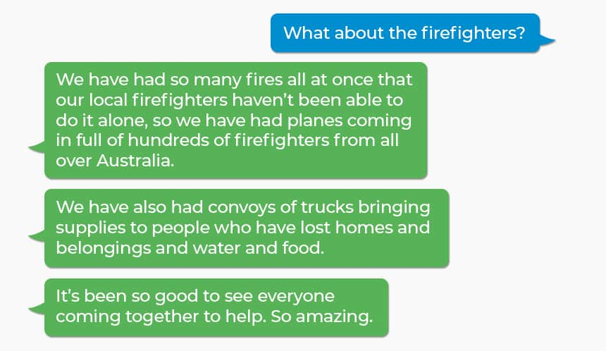 Q: What about the firefighters? A: We have had so many fires all at once that our local firefighters haven't been able to do it alone, so we have had planes coming in full of hundreds of firefighters from all over Australia.  A: We have also had convoys of trucks bringing supplies to people who have lost homes and belongings and water and food. A: It's been so good to see everyone coming together to help. So amazing.