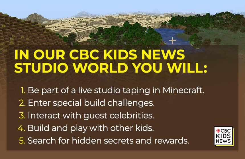 A minecraft landscape with text on it reading: n our CBC Kids News Studio world you will:      Be part of a live studio taping in Minecraft.      Enter special build challenges.      Interact with guest celebrities.      Build and play with other kids.      Search for hidden secrets and rewards.