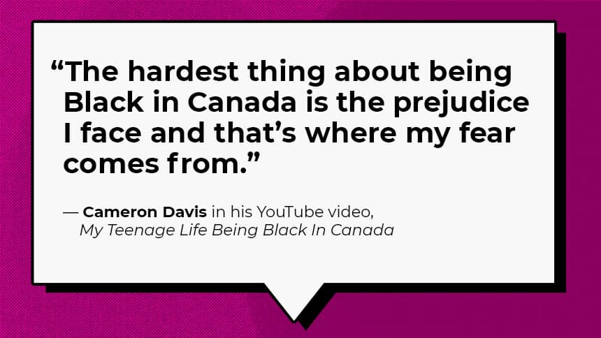 """The hardest thing about being Black in Canada is the prejudice I face and that's where my fear comes from."" — Cameron Davis in his YouTube video, My Teenage Life Being Black In Canada"