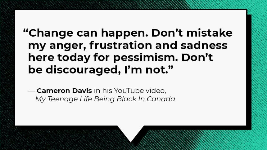 """Change can happen. Don't mistake my anger, frustration and sadness here today for pessimism. Don't be discouraged, I'm not.""  — Cameron Davis in his YouTube video, My Teenage Life Being Black In Canada"