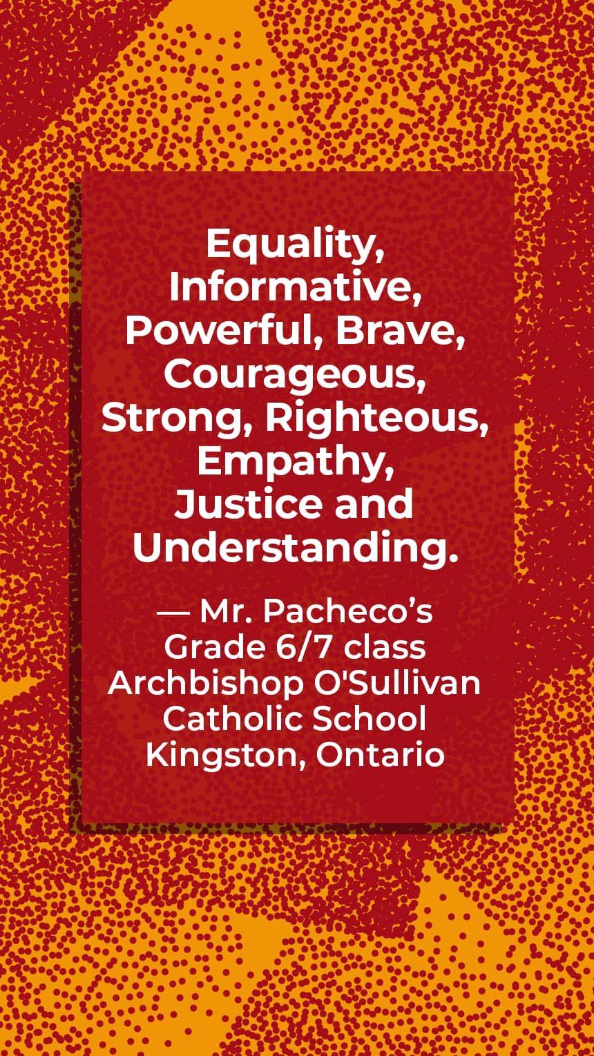 """""""Equality, Informative, Powerful, Brave, Courageous, Strong, Righteous, Empathy, Justice and Understanding."""" Mr. Pacheco's Grade 6/7 class Archbishop O'Sullivan Catholic School Kingston, Ontario"""