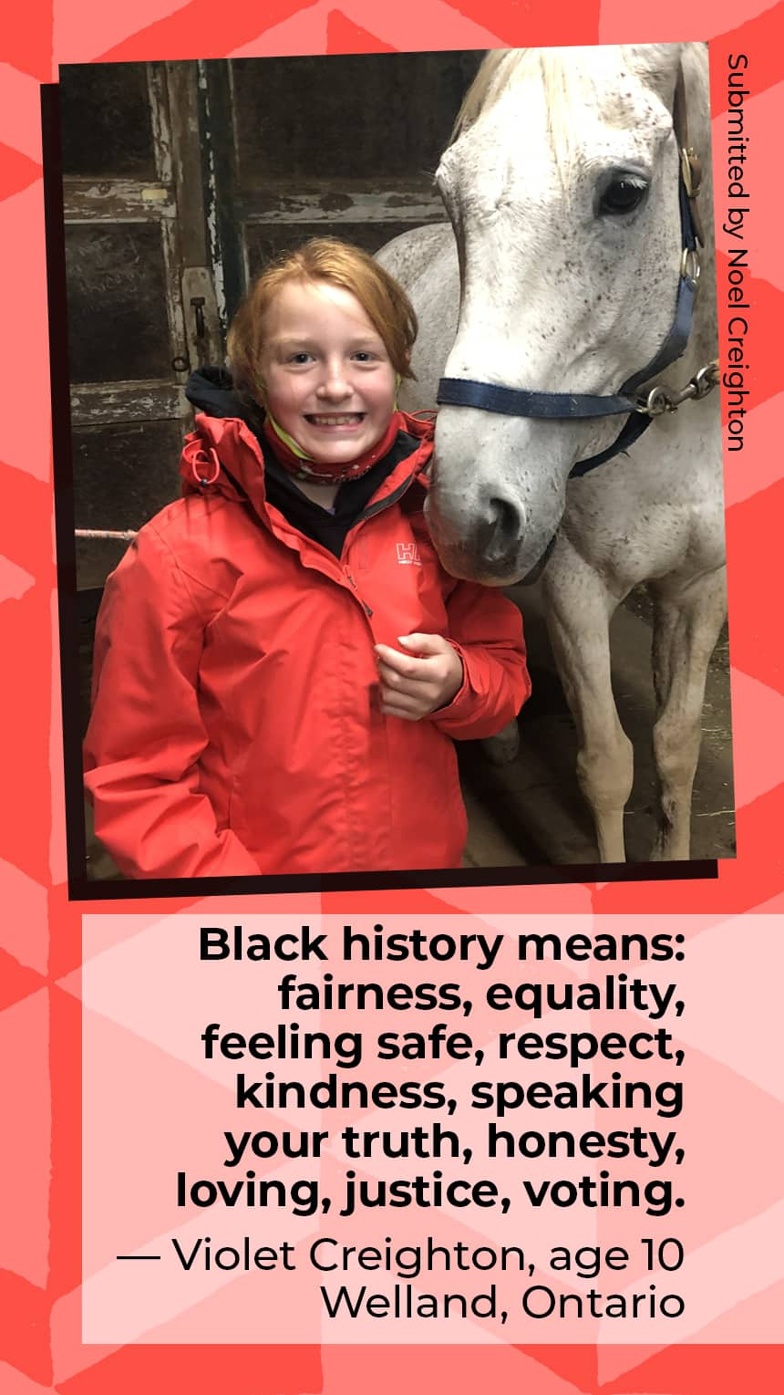"""""""Black history means: fairness, equality, feeling safe, respect, kindness, speaking your truth, honesty, loving, justice, voting."""" Violet Creighton  Age 10 Welland, Ontario"""