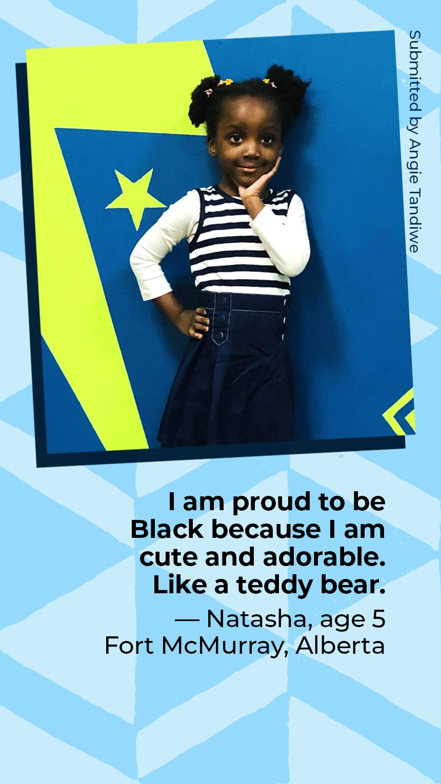 """""""I am proud to be Black because I am cute and adorable. Like a teddy bear."""" Natasha  Age 5 Fort McMurray, Alberta"""