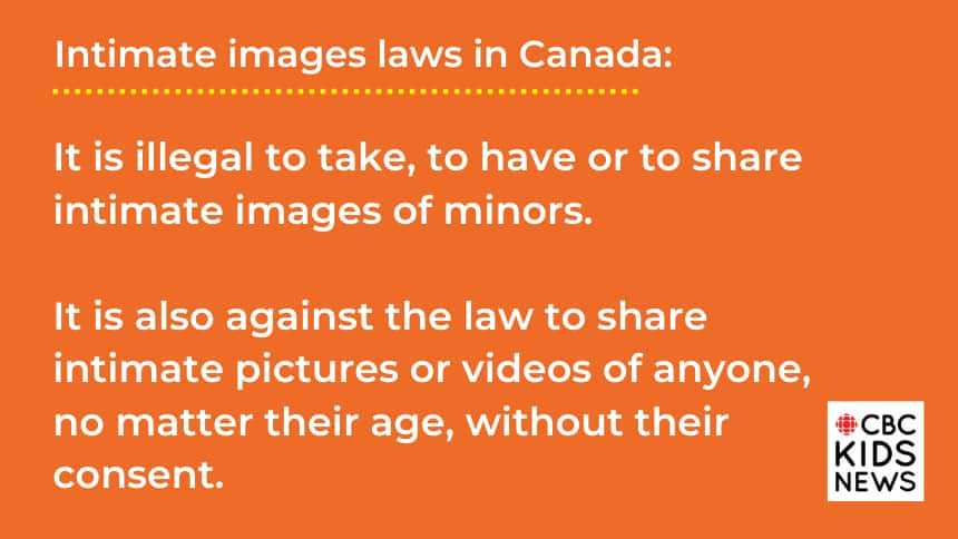 Intimate images laws in Canada: It is illegal to take, to have or to share intimate images of minors (people under 18).  It is also against the law to share intimate pictures or videos of anyone, no matter their age, without their consent.