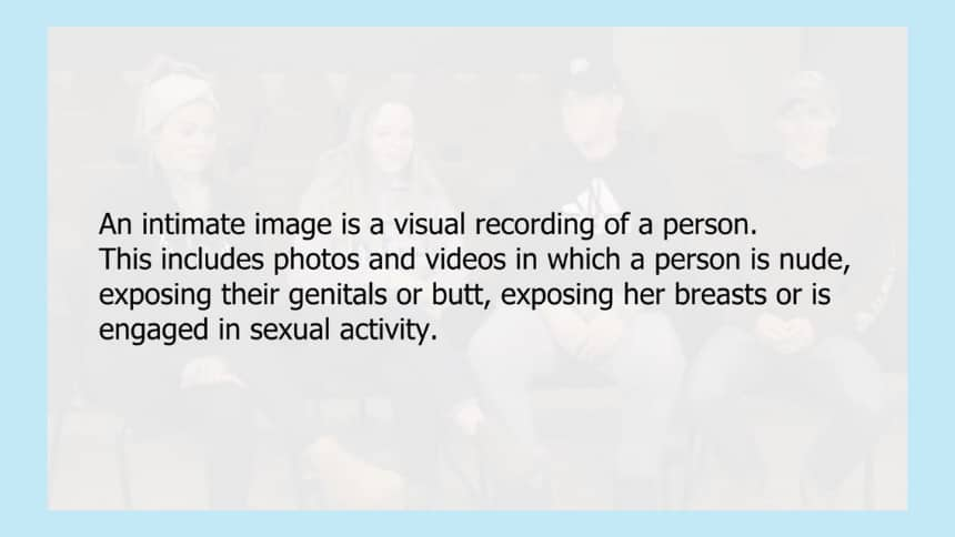 An intimate image is a visual recording of a person. This includes photos and videos in which a person is nude, exposing their genitals or butt, exposing her breasts or is engaged in sexual activity.
