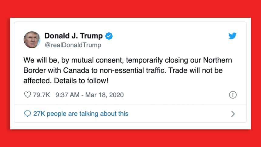 Tweet from Donald Trump reads: We will be, by mutual consent, temporarily closing our Norther Border with Canada to non-essential traffic. Trade will not be affected. Details to follow!