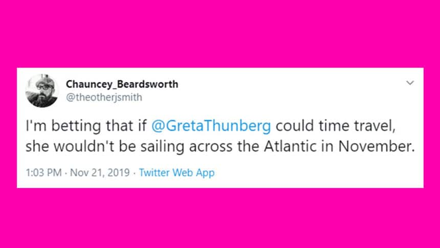 Tweet from Chauncey Beardworth says I'm betting that if Greta Thunberg could time travel, she wouldn't be sailing across the Atlantic in November.