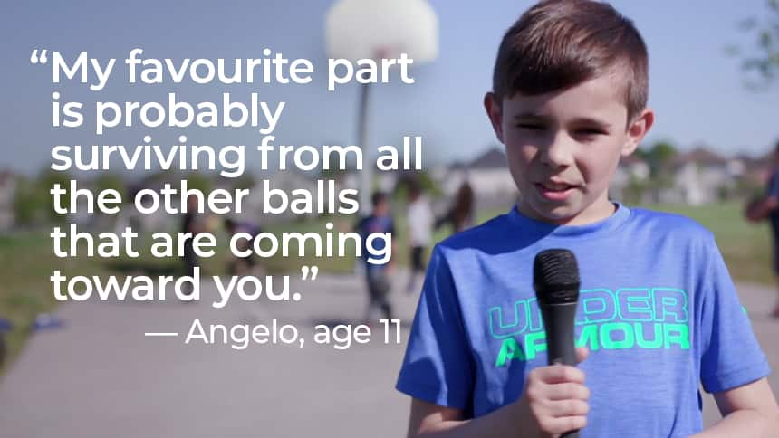 """""""My favourite part is probably surviving from all the other balls that are coming toward you."""" - Angelo, age 11."""