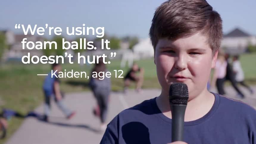 """""""We're using foam balls. It doesn't hurt."""" - Kaiden, age 12"""