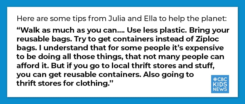"""Here are some tips from Julia and Ella to help the planet:  """"Walk as much as you can…. Use less plastic. Bring your reusable bags. Try to get containers instead of Ziploc bags. I understand that for some people it's expensive to be doing all those things, that not many people can afford it. But if you go to local thrift stores and stuff, you can get reusable containers. Also going to thrift stores for clothing."""""""