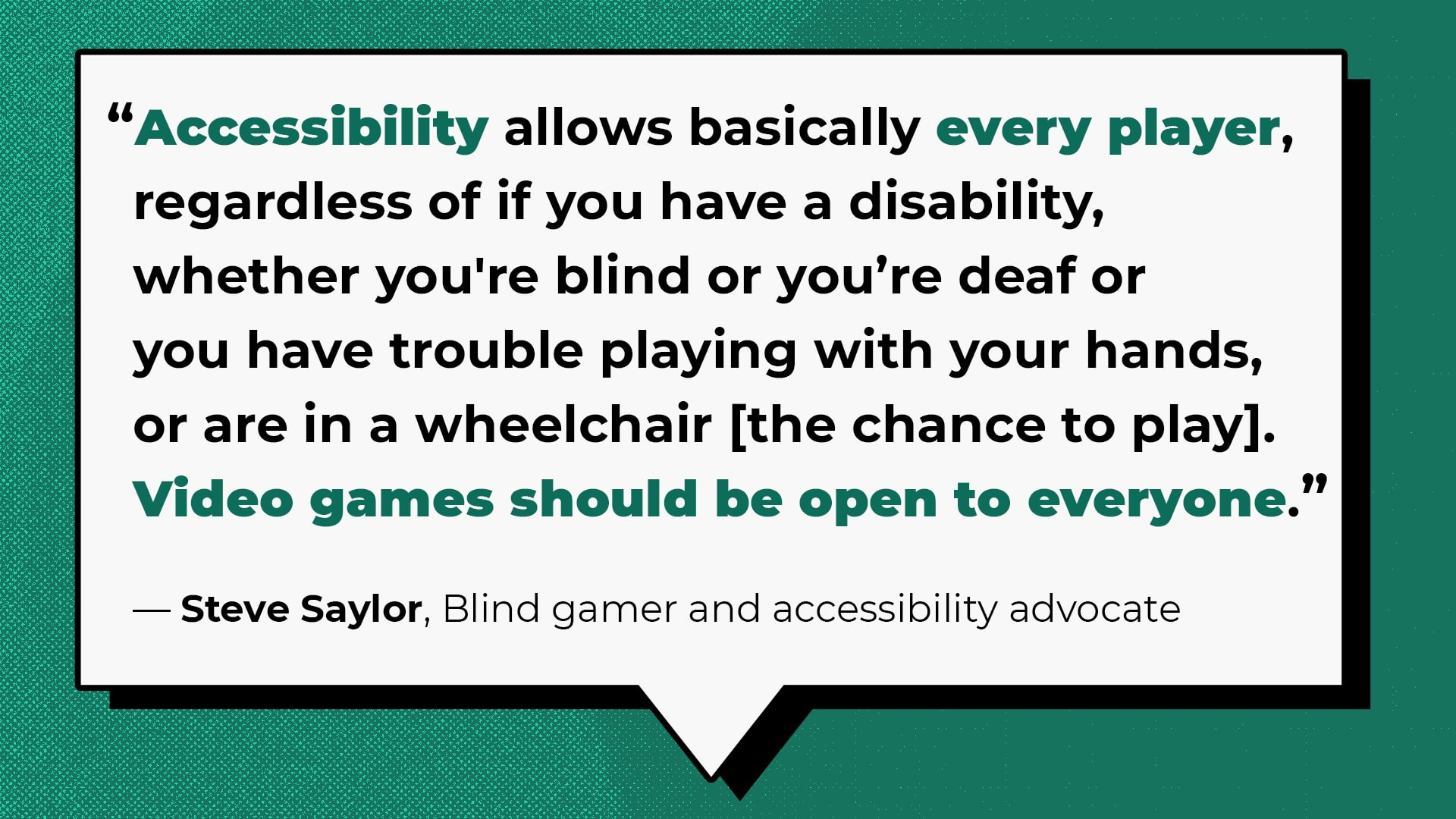 Accessibility allows basically every player,  regardless of if you have a disability,  whether you're blind or you're deaf or  you have trouble playing with your hands,  or are in a wheelchair [the chance to play].  Video games should be open to everyone.   Steve Saylor, Blind gamer and accessibility advocate