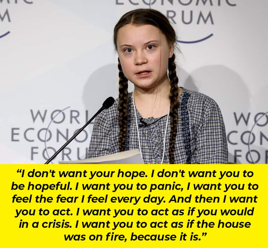 A teen speaking: I don't want your hope, I don't want you to be hopeful. I want you to panic, I want to feel the fear that I feel every day. And then I want you to act. I want you to act as if you would in a crisis. I want you to act as if the house was on fire, because it is.