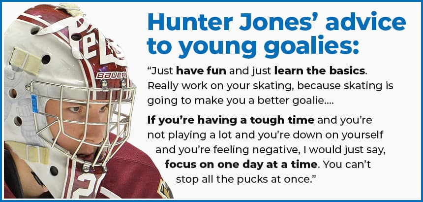 """Hunter Jones' advice to young goalies: """"Just have fun and just learn the basics. Really work on your skating, because skating is going to make you a better goalie…. If you're having a tough time and you're not playing a lot and you're down on yourself and you're feeling negative, I would just say, focus on one day at a time. You can't stop all the pucks at once."""""""