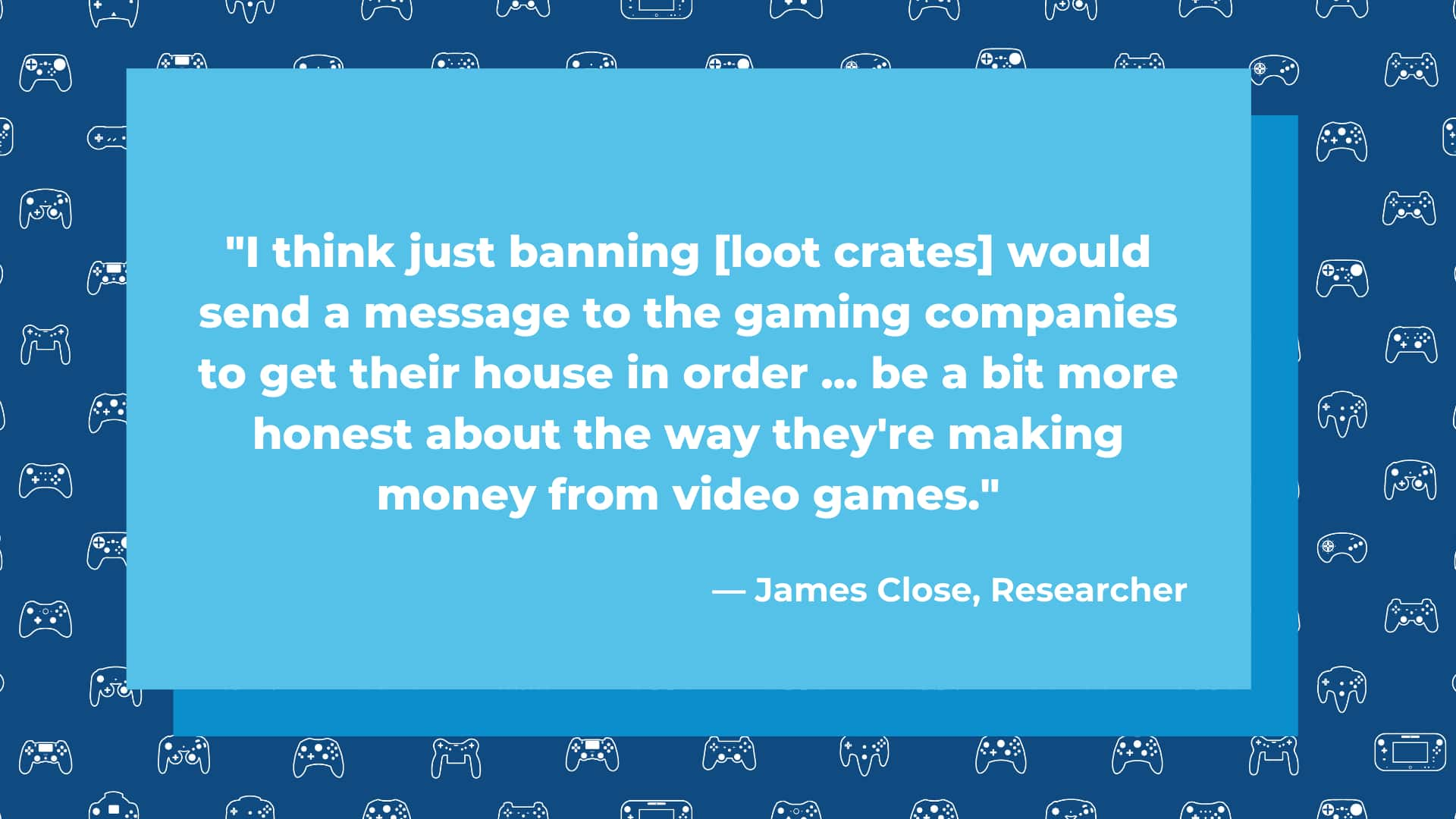 I think just banning loot crates would send a message to the gaming companies to get their house in order ... be a bit more honest about the way they're making money from video games.  James Close, researcher