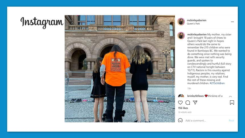 A picture of 3 people at a memorial, and a post on Instagram that reads: My mother, my sister and I brought 18 pairs of shoes to Queen's Park last night in hopes others would do the same to remember the 215 children who were found in Kamloops BC. We wanted to do something since nothing was being done. We were met with security guards, and spoken to condescendingly and hurtful (full story on CTV national tonight between 10/11). Racism in this country against Indigenous peoples, my relatives, myself, my mother, is very real. Find the rest of these missing and murdered children. #215children