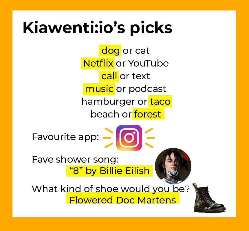 Kiawentiio's picks: dog (not cat), Netflix (not YouTube), call (not text), music (not podcast), hamburger (not taco), beach (not forest), favourite app: Instagram, fave shower song: