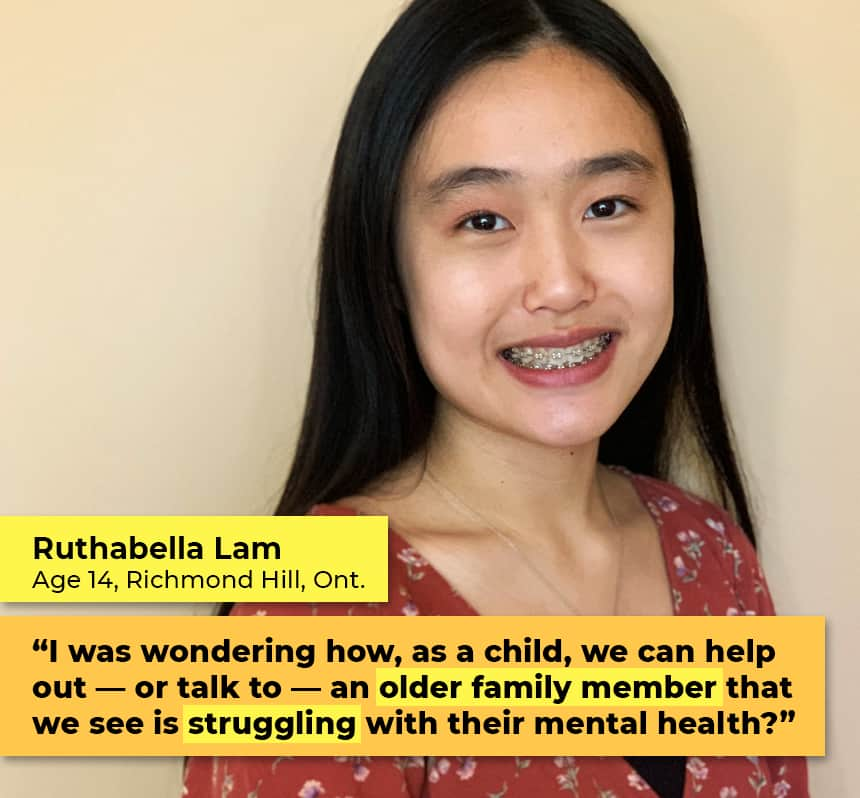 """Ruthabella Lam Age 14 Richmond Hill, Ont.  """"I was wondering how, as a child, we can help out — or talk to — an older family member that we see is struggling with their mental health?"""""""