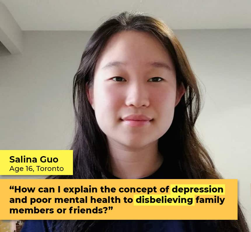"""Salina Guo Age 16 Toronto  """"How can I explain the concept of depression and poor mental health to disbelieving family members or friends?"""""""