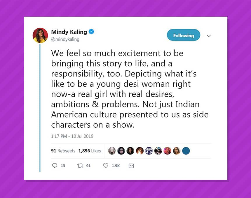 Tweet from Mindy Kaling saying, We feel so much excitement to be bringing this story to life and a responsibility too. Depicting what it's like to be a young desi woman right now, a real girl with real desires, ambitions & problems. Not just Indian American culture presented to us as side characters on a show.