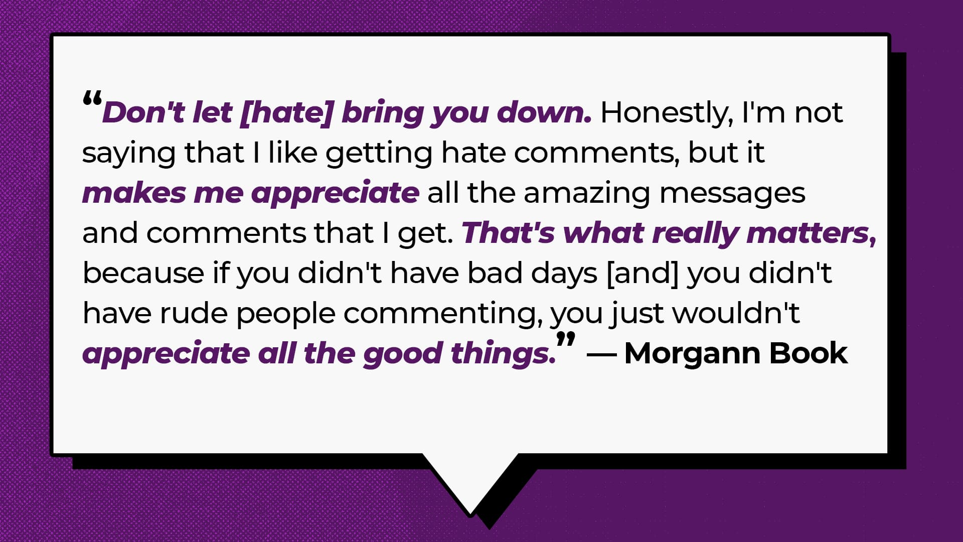 """""""Don't let [hate] bring you down. Honestly, I'm not saying that I like getting hate comments, but it makes me appreciate all the amazing messages and comments that I get. That's what really matters, because if you didn't have bad days [and] you didn't have rude people commenting, you just wouldn't appreciate all the good things."""" - Morgann Book"""