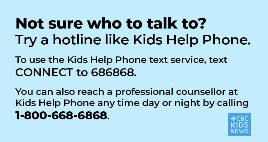 Not sure who to talk to? Try a hotline like Kids Help Phone.  To use the Kids Help Phone text service, text CONNECT to 686868.  You can also reach a professional counsellor at Kids Help Phone any time day or night by calling 1-800-668-6868.