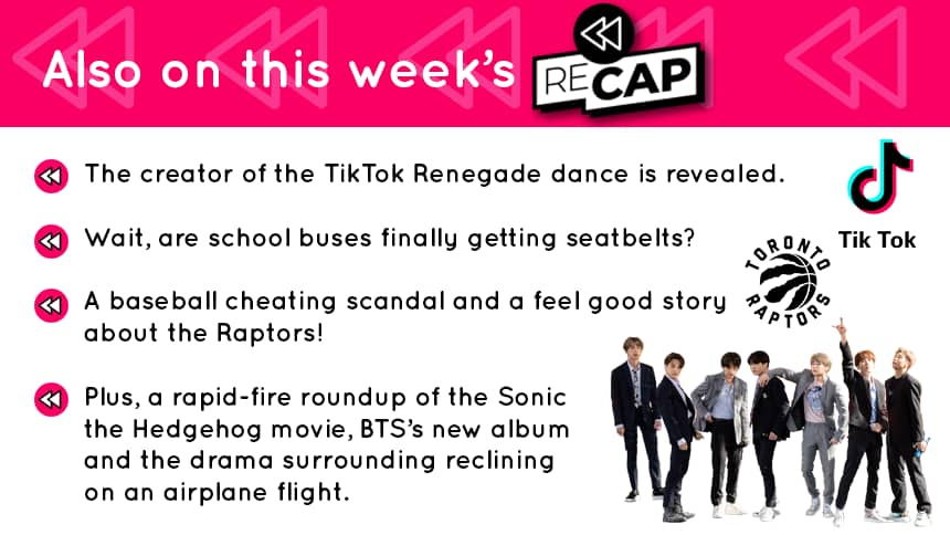 Also on this week's RECAP: The creator of the TikTok Renegade dance is revealed Wait, are school buses finally getting seatbelts? A baseball cheating scandal and a feel good story about the Raptors! Plus, a rapid-fire round up of the Sonic the Hedgehog movie, BTS' new album and the drama surrounding reclining on an airplane flight.